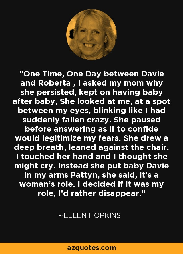 One Time, One Day between Davie and Roberta , I asked my mom why she persisted, kept on having baby after baby, She looked at me, at a spot between my eyes, blinking like I had suddenly fallen crazy. She paused before answering as if to confide would legitimize my fears. She drew a deep breath, leaned against the chair. I touched her hand and I thought she might cry. Instead she put baby Davie in my arms Pattyn, she said, it's a woman's role. I decided if it was my role, I'd rather disappear. - Ellen Hopkins