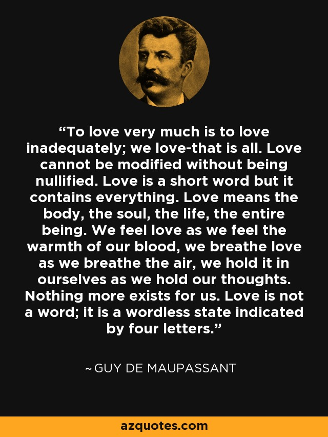To love very much is to love inadequately; we love-that is all. Love cannot be modified without being nullified. Love is a short word but it contains everything. Love means the body, the soul, the life, the entire being. We feel love as we feel the warmth of our blood, we breathe love as we breathe the air, we hold it in ourselves as we hold our thoughts. Nothing more exists for us. Love is not a word; it is a wordless state indicated by four letters. - Guy de Maupassant