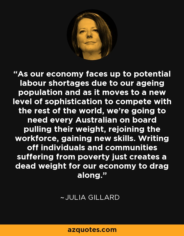 As our economy faces up to potential labour shortages due to our ageing population and as it moves to a new level of sophistication to compete with the rest of the world, we're going to need every Australian on board pulling their weight, rejoining the workforce, gaining new skills. Writing off individuals and communities suffering from poverty just creates a dead weight for our economy to drag along. - Julia Gillard
