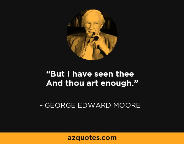 But I have seen thee And thou art enough. - George Edward Moore