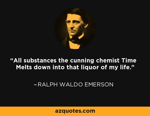 All substances the cunning chemist Time Melts down into that liquor of my life. - Ralph Waldo Emerson