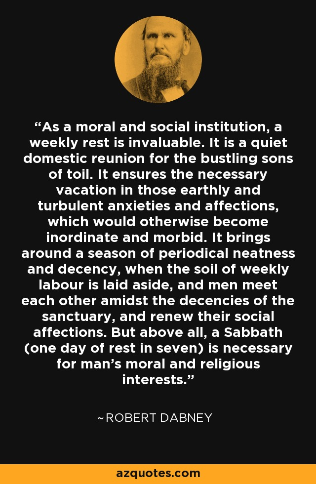 As a moral and social institution, a weekly rest is invaluable. It is a quiet domestic reunion for the bustling sons of toil. It ensures the necessary vacation in those earthly and turbulent anxieties and affections, which would otherwise become inordinate and morbid. It brings around a season of periodical neatness and decency, when the soil of weekly labour is laid aside, and men meet each other amidst the decencies of the sanctuary, and renew their social affections. But above all, a Sabbath (one day of rest in seven) is necessary for man's moral and religious interests. - Robert Dabney