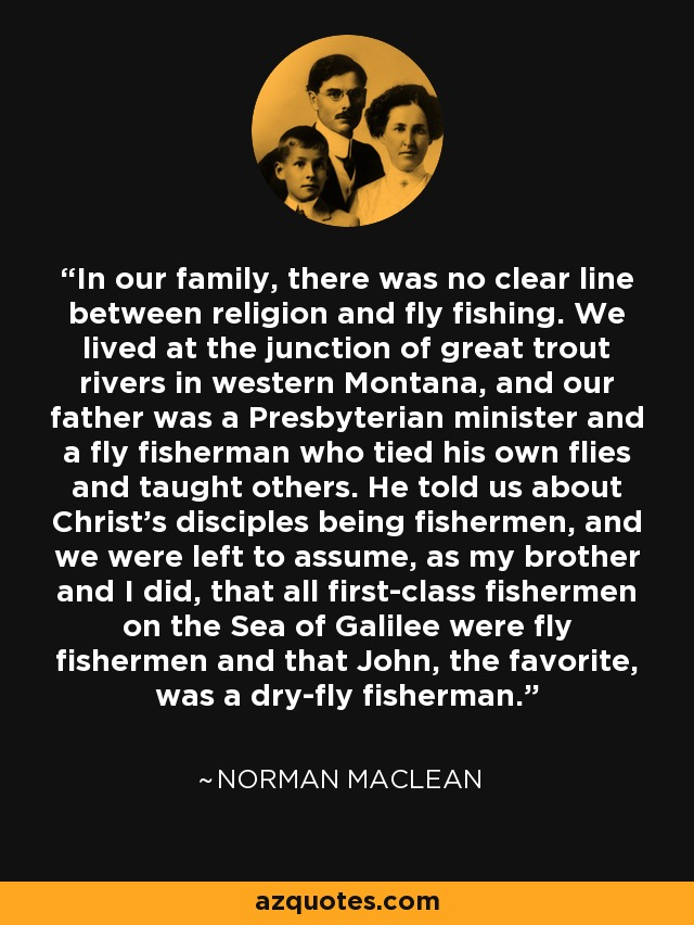 In our family, there was no clear line between religion and fly fishing. We lived at the junction of great trout rivers in western Montana, and our father was a Presbyterian minister and a fly fisherman who tied his own flies and taught others. He told us about Christ's disciples being fishermen, and we were left to assume, as my brother and I did, that all first-class fishermen on the Sea of Galilee were fly fishermen and that John, the favorite, was a dry-fly fisherman. - Norman Maclean