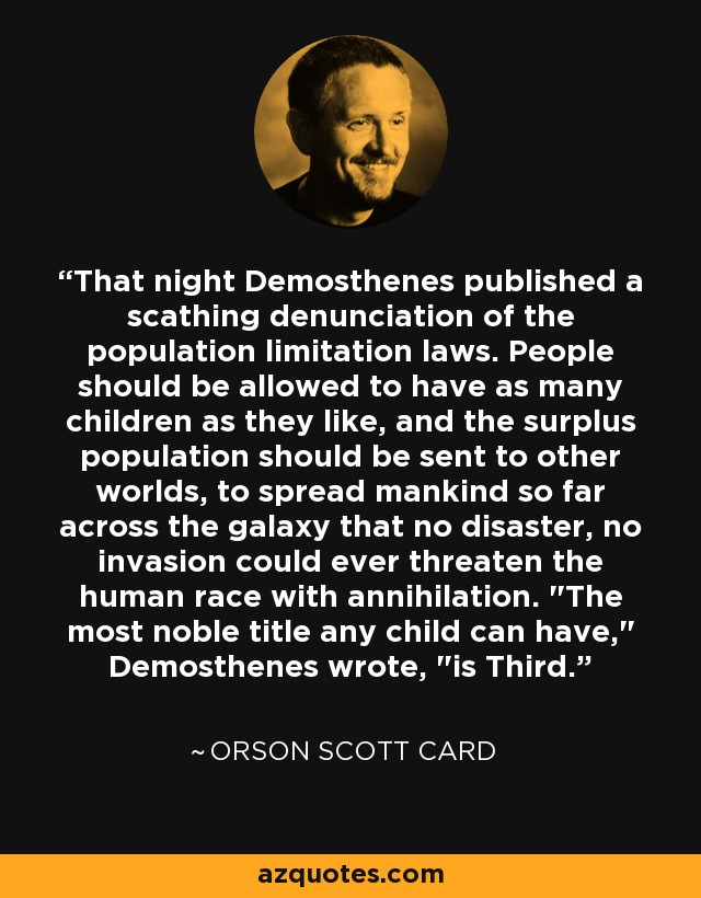 That night Demosthenes published a scathing denunciation of the population limitation laws. People should be allowed to have as many children as they like, and the surplus population should be sent to other worlds, to spread mankind so far across the galaxy that no disaster, no invasion could ever threaten the human race with annihilation.