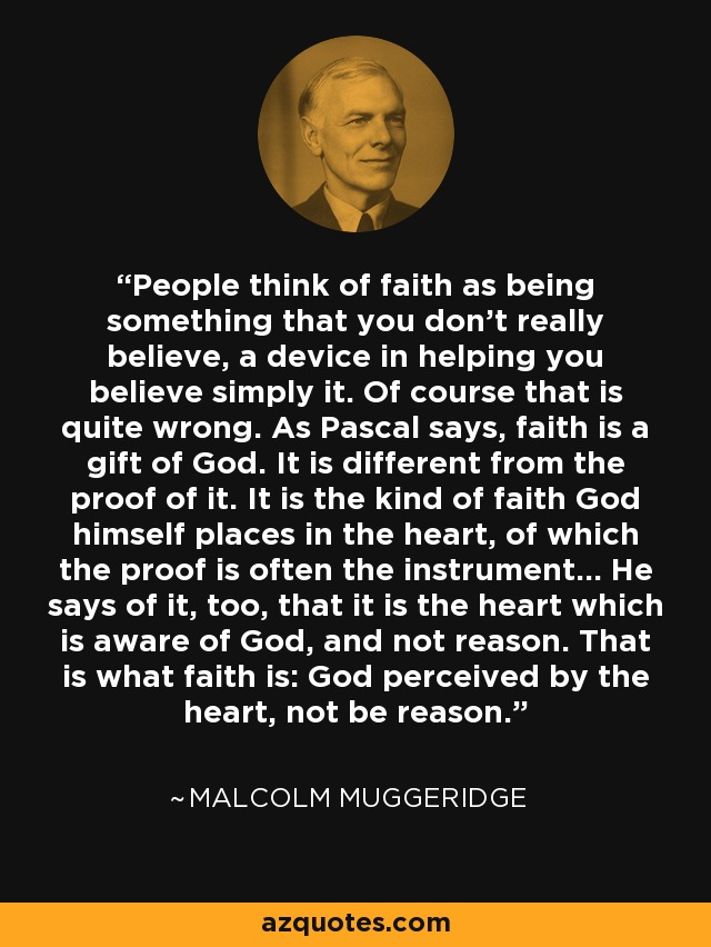 People think of faith as being something that you don't really believe, a device in helping you believe simply it. Of course that is quite wrong. As Pascal says, faith is a gift of God. It is different from the proof of it. It is the kind of faith God himself places in the heart, of which the proof is often the instrument... He says of it, too, that it is the heart which is aware of God, and not reason. That is what faith is: God perceived by the heart, not be reason. - Malcolm Muggeridge