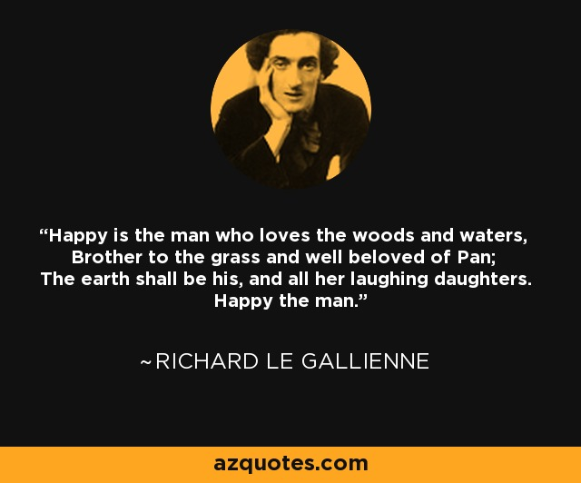 Happy is the man who loves the woods and waters, Brother to the grass and well beloved of Pan; The earth shall be his, and all her laughing daughters. Happy the man. - Richard Le Gallienne