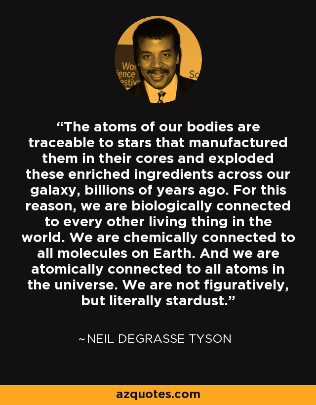 The atoms of our bodies are traceable to stars that manufactured them in their cores and exploded these enriched ingredients across our galaxy, billions of years ago. For this reason, we are biologically connected to every other living thing in the world. We are chemically connected to all molecules on Earth. And we are atomically connected to all atoms in the universe. We are not figuratively, but literally stardust. - Neil deGrasse Tyson