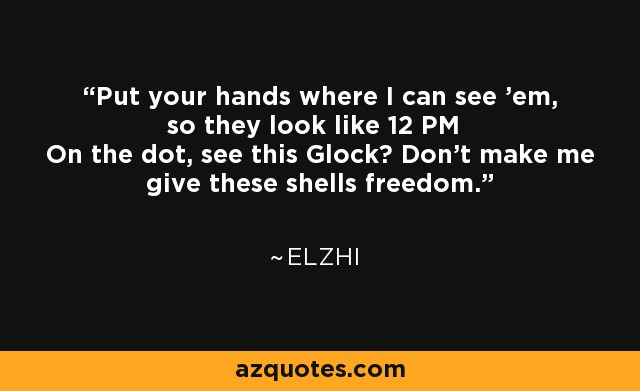 Put your hands where I can see 'em, so they look like 12 PM On the dot, see this Glock? Don't make me give these shells freedom. - Elzhi
