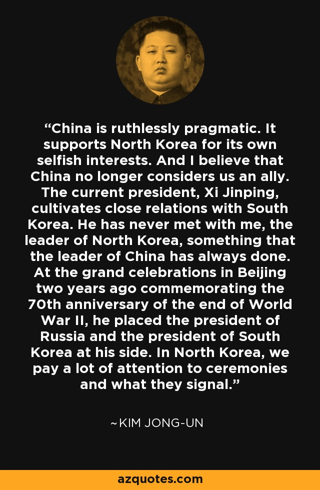 China is ruthlessly pragmatic. It supports North Korea for its own selfish interests. And I believe that China no longer considers us an ally. The current president, Xi Jinping, cultivates close relations with South Korea. He has never met with me, the leader of North Korea, something that the leader of China has always done. At the grand celebrations in Beijing two years ago commemorating the 70th anniversary of the end of World War II, he placed the president of Russia and the president of South Korea at his side. In North Korea, we pay a lot of attention to ceremonies and what they signal. - Fareed Zakaria