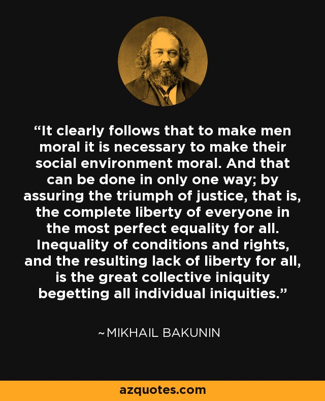 It clearly follows that to make men moral it is necessary to make their social environment moral. And that can be done in only one way; by assuring the triumph of justice, that is, the complete liberty of everyone in the most perfect equality for all. Inequality of conditions and rights, and the resulting lack of liberty for all, is the great collective iniquity begetting all individual iniquities. - Mikhail Bakunin