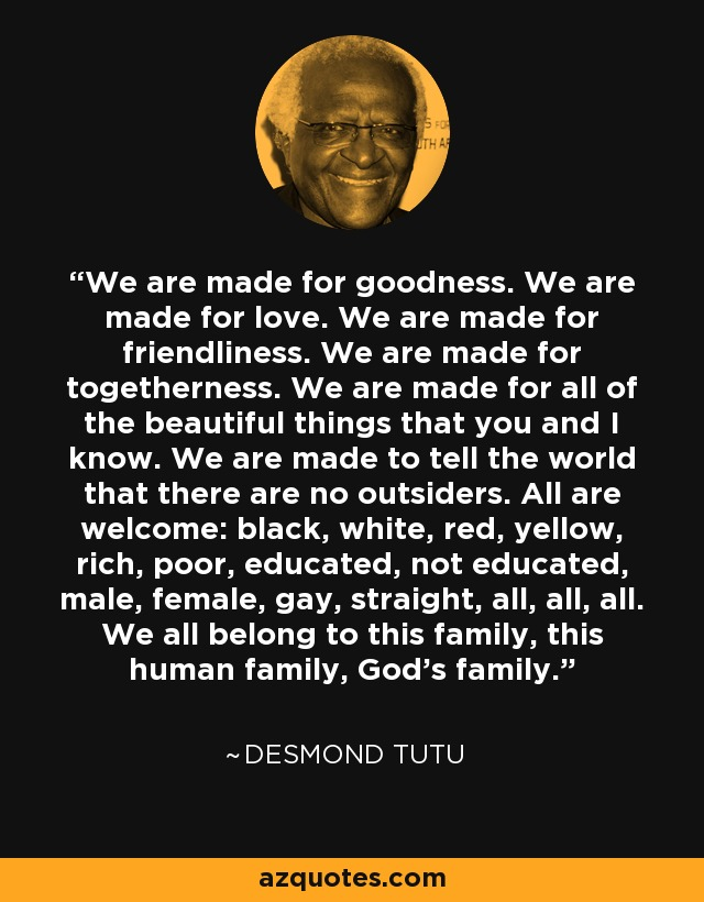 We are made for goodness. We are made for love. We are made for friendliness. We are made for togetherness. We are made for all of the beautiful things that you and I know. We are made to tell the world that there are no outsiders. All are welcome: black, white, red, yellow, rich, poor, educated, not educated, male, female, gay, straight, all, all, all. We all belong to this family, this human family, God's family. - Desmond Tutu