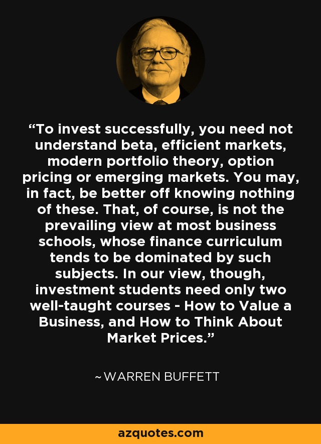 To invest successfully, you need not understand beta, efficient markets, modern portfolio theory, option pricing or emerging markets. You may, in fact, be better off knowing nothing of these. That, of course, is not the prevailing view at most business schools, whose finance curriculum tends to be dominated by such subjects. In our view, though, investment students need only two well-taught courses - How to Value a Business, and How to Think About Market Prices. - Warren Buffett