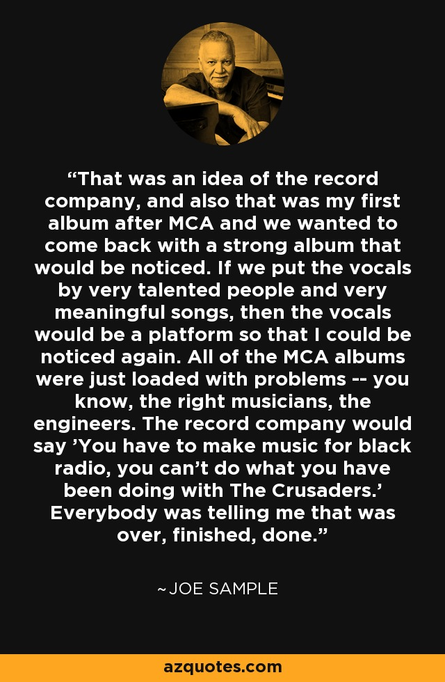 That was an idea of the record company, and also that was my first album after MCA and we wanted to come back with a strong album that would be noticed. If we put the vocals by very talented people and very meaningful songs, then the vocals would be a platform so that I could be noticed again. All of the MCA albums were just loaded with problems -- you know, the right musicians, the engineers. The record company would say 'You have to make music for black radio, you can't do what you have been doing with The Crusaders.' Everybody was telling me that was over, finished, done. - Joe Sample