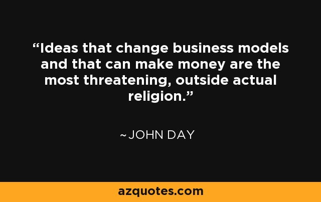 Ideas that change business models and that can make money are the most threatening, outside actual religion. - John Day