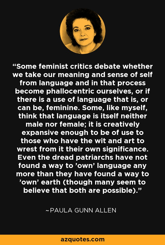 Some feminist critics debate whether we take our meaning and sense of self from language and in that process become phallocentric ourselves, or if there is a use of language that is, or can be, feminine. Some, like myself, think that language is itself neither male nor female; it is creatively expansive enough to be of use to those who have the wit and art to wrest from it their own significance. Even the dread patriarchs have not found a way to 'own' language any more than they have found a way to 'own' earth (though many seem to believe that both are possible). - Paula Gunn Allen