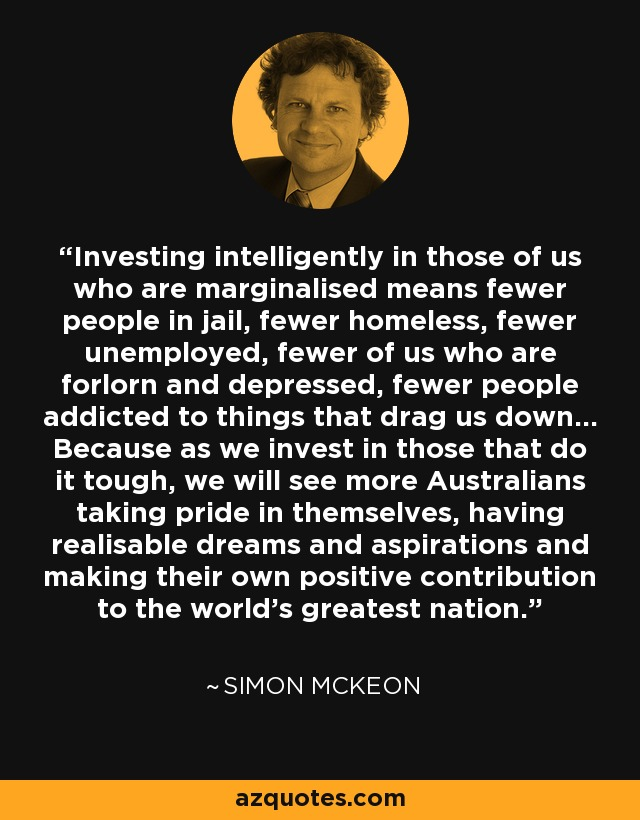 Investing intelligently in those of us who are marginalised means fewer people in jail, fewer homeless, fewer unemployed, fewer of us who are forlorn and depressed, fewer people addicted to things that drag us down... Because as we invest in those that do it tough, we will see more Australians taking pride in themselves, having realisable dreams and aspirations and making their own positive contribution to the world's greatest nation. - Simon McKeon