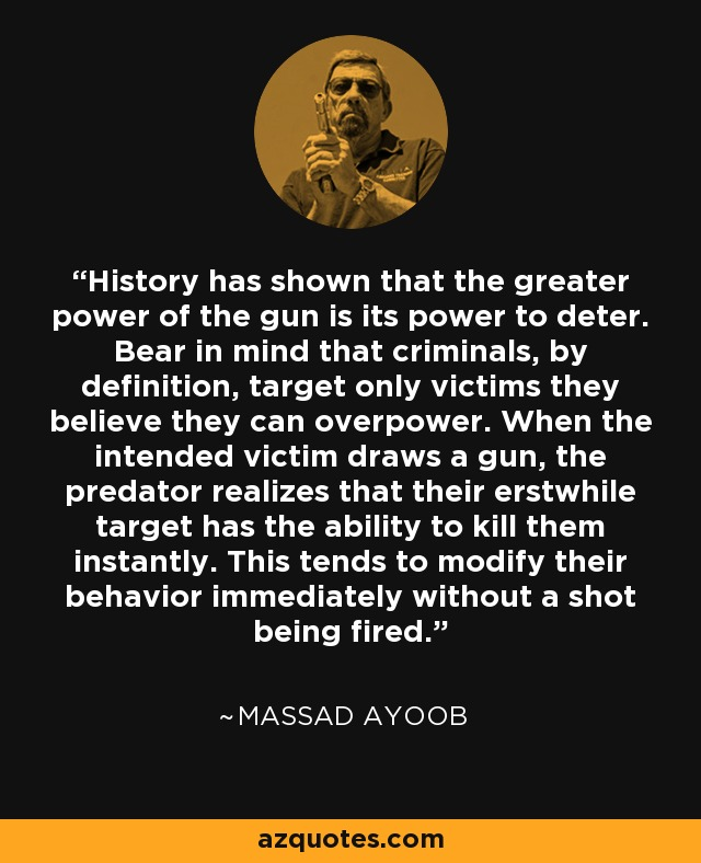 History has shown that the greater power of the gun is its power to deter. Bear in mind that criminals, by definition, target only victims they believe they can overpower. When the intended victim draws a gun, the predator realizes that their erstwhile target has the ability to kill them instantly. This tends to modify their behavior immediately without a shot being fired. - Massad Ayoob