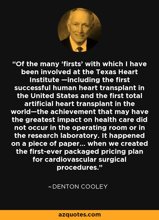 Of the many 'firsts' with which I have been involved at the Texas Heart Institute —including the first successful human heart transplant in the United States and the first total artificial heart transplant in the world—the achievement that may have the greatest impact on health care did not occur in the operating room or in the research laboratory. It happened on a piece of paper... when we created the first-ever packaged pricing plan for cardiovascular surgical procedures. - Denton Cooley
