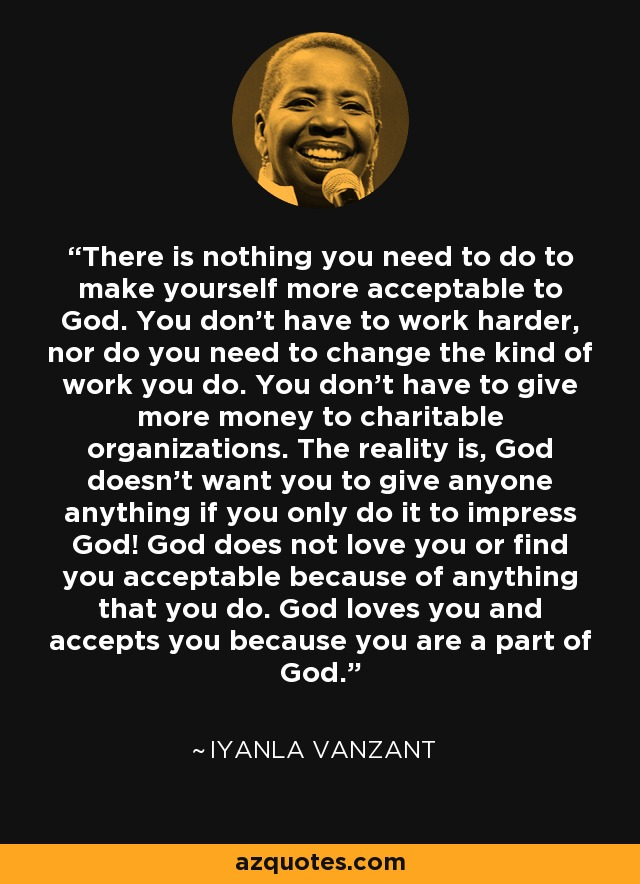 There is nothing you need to do to make yourself more acceptable to God. You don't have to work harder, nor do you need to change the kind of work you do. You don't have to give more money to charitable organizations. The reality is, God doesn't want you to give anyone anything if you only do it to impress God! God does not love you or find you acceptable because of anything that you do. God loves you and accepts you because you are a part of God. - Iyanla Vanzant