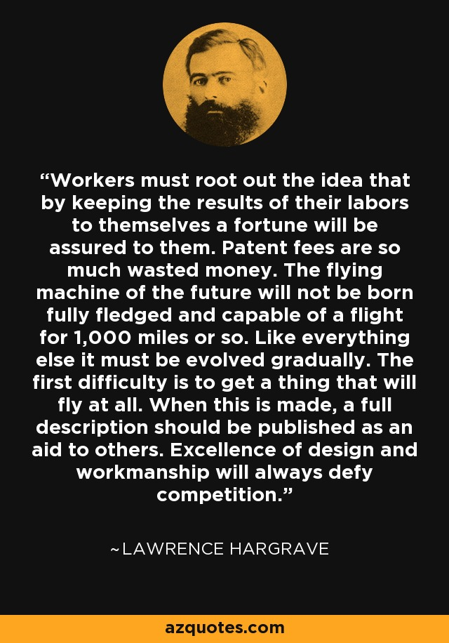 Workers must root out the idea that by keeping the results of their labors to themselves a fortune will be assured to them. Patent fees are so much wasted money. The flying machine of the future will not be born fully fledged and capable of a flight for 1,000 miles or so. Like everything else it must be evolved gradually. The first difficulty is to get a thing that will fly at all. When this is made, a full description should be published as an aid to others. Excellence of design and workmanship will always defy competition. - Lawrence Hargrave