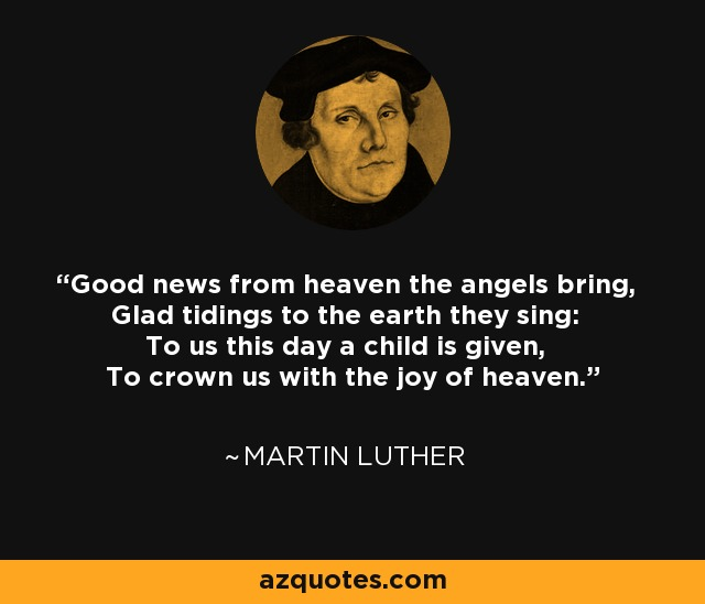 Good news from heaven the angels bring, Glad tidings to the earth they sing: To us this day a child is given, To crown us with the joy of heaven. - Martin Luther
