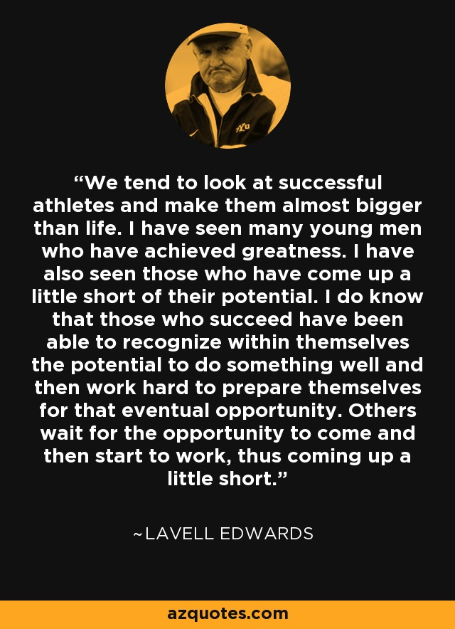 We tend to look at successful athletes and make them almost bigger than life. I have seen many young men who have achieved greatness. I have also seen those who have come up a little short of their potential. I do know that those who succeed have been able to recognize within themselves the potential to do something well and then work hard to prepare themselves for that eventual opportunity. Others wait for the opportunity to come and then start to work, thus coming up a little short. - LaVell Edwards
