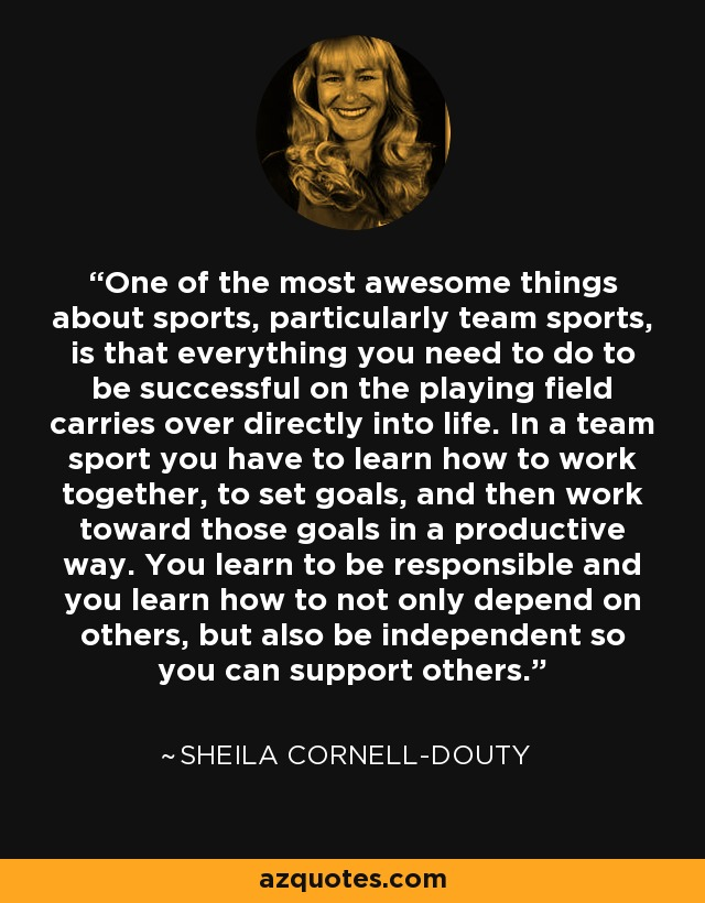 One of the most awesome things about sports, particularly team sports, is that everything you need to do to be successful on the playing field carries over directly into life. In a team sport you have to learn how to work together, to set goals, and then work toward those goals in a productive way. You learn to be responsible and you learn how to not only depend on others, but also be independent so you can support others. - Sheila Cornell-Douty