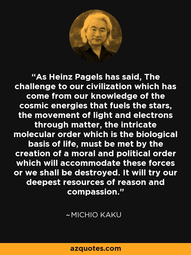 As Heinz Pagels has said, The challenge to our civilization which has come from our knowledge of the cosmic energies that fuels the stars, the movement of light and electrons through matter, the intricate molecular order which is the biological basis of life, must be met by the creation of a moral and political order which will accommodate these forces or we shall be destroyed. It will try our deepest resources of reason and compassion. - Michio Kaku