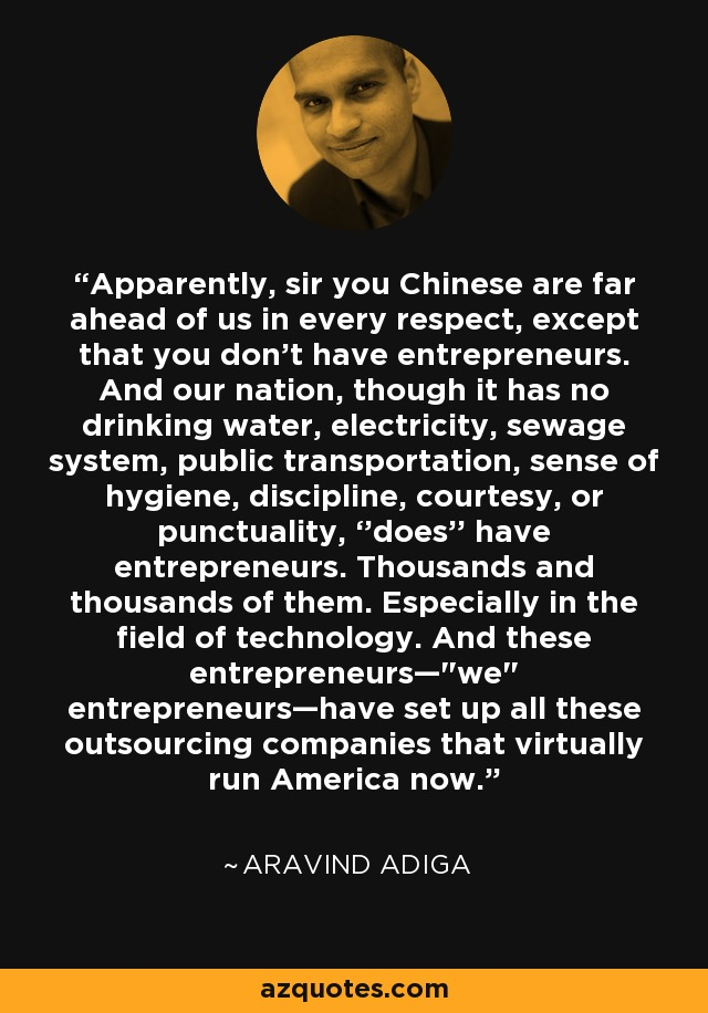 Apparently, sir you Chinese are far ahead of us in every respect, except that you don't have entrepreneurs. And our nation, though it has no drinking water, electricity, sewage system, public transportation, sense of hygiene, discipline, courtesy, or punctuality, ''does'' have entrepreneurs. Thousands and thousands of them. Especially in the field of technology. And these entrepreneurs—