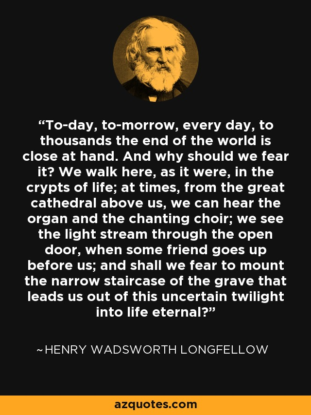 To-day, to-morrow, every day, to thousands the end of the world is close at hand. And why should we fear it? We walk here, as it were, in the crypts of life; at times, from the great cathedral above us, we can hear the organ and the chanting choir; we see the light stream through the open door, when some friend goes up before us; and shall we fear to mount the narrow staircase of the grave that leads us out of this uncertain twilight into life eternal? - Henry Wadsworth Longfellow