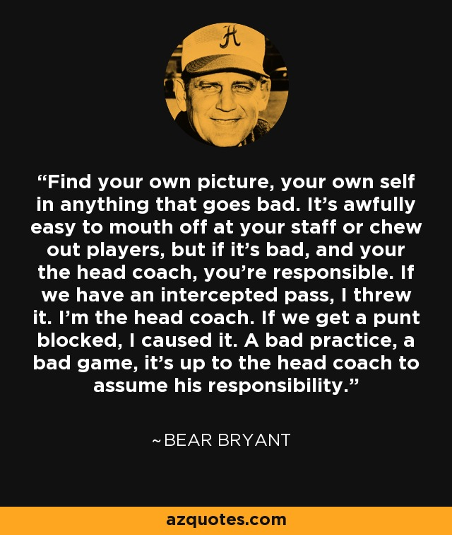 Find your own picture, your own self in anything that goes bad. It's awfully easy to mouth off at your staff or chew out players, but if it's bad, and your the head coach, you're responsible. If we have an intercepted pass, I threw it. I'm the head coach. If we get a punt blocked, I caused it. A bad practice, a bad game, it's up to the head coach to assume his responsibility. - Bear Bryant