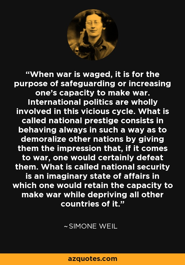 When war is waged, it is for the purpose of safeguarding or increasing one's capacity to make war. International politics are wholly involved in this vicious cycle. What is called national prestige consists in behaving always in such a way as to demoralize other nations by giving them the impression that, if it comes to war, one would certainly defeat them. What is called national security is an imaginary state of affairs in which one would retain the capacity to make war while depriving all other countries of it. - Simone Weil
