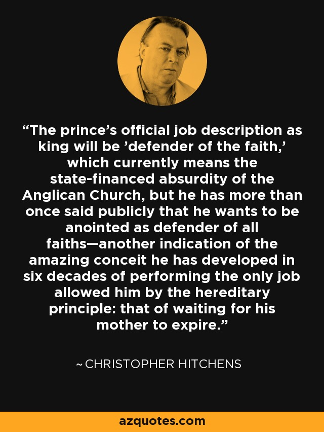 The prince's official job description as king will be 'defender of the faith,' which currently means the state-financed absurdity of the Anglican Church, but he has more than once said publicly that he wants to be anointed as defender of all faiths—another indication of the amazing conceit he has developed in six decades of performing the only job allowed him by the hereditary principle: that of waiting for his mother to expire. - Christopher Hitchens