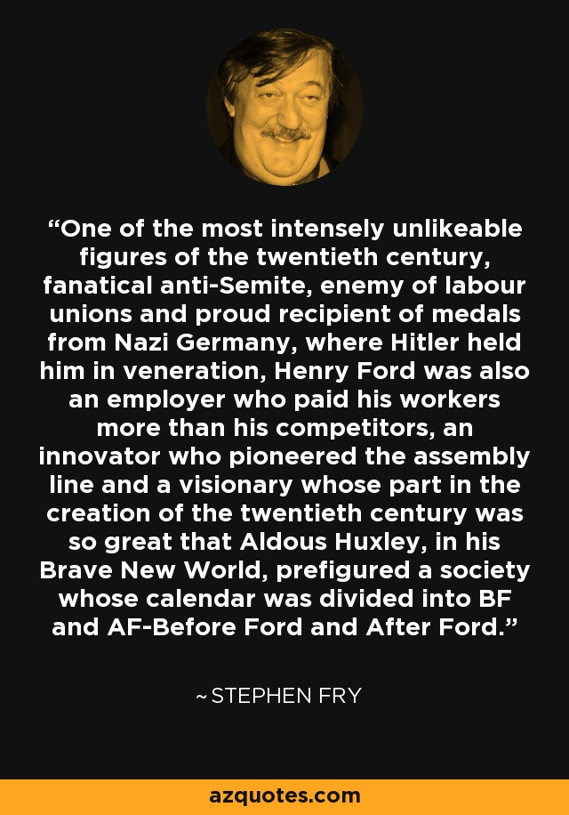 One of the most intensely unlikeable figures of the twentieth century, fanatical anti-Semite, enemy of labour unions and proud recipient of medals from Nazi Germany, where Hitler held him in veneration, Henry Ford was also an employer who paid his workers more than his competitors, an innovator who pioneered the assembly line and a visionary whose part in the creation of the twentieth century was so great that Aldous Huxley, in his Brave New World, prefigured a society whose calendar was divided into BF and AF-Before Ford and After Ford. - Stephen Fry