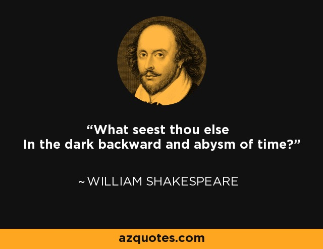What seest thou else In the dark backward and abysm of time? - William Shakespeare