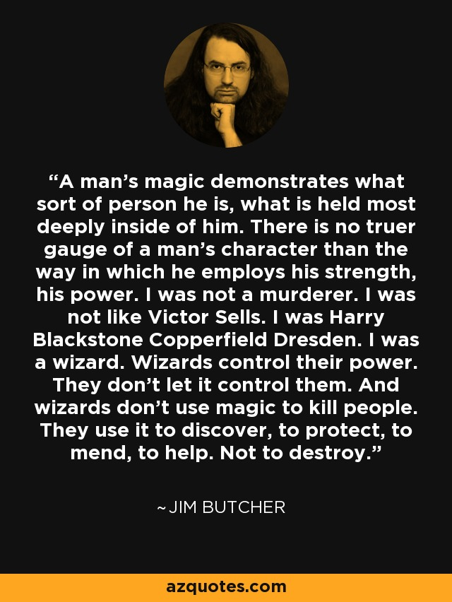 A man's magic demonstrates what sort of person he is, what is held most deeply inside of him. There is no truer gauge of a man's character than the way in which he employs his strength, his power. I was not a murderer. I was not like Victor Sells. I was Harry Blackstone Copperfield Dresden. I was a wizard. Wizards control their power. They don't let it control them. And wizards don't use magic to kill people. They use it to discover, to protect, to mend, to help. Not to destroy. - Jim Butcher