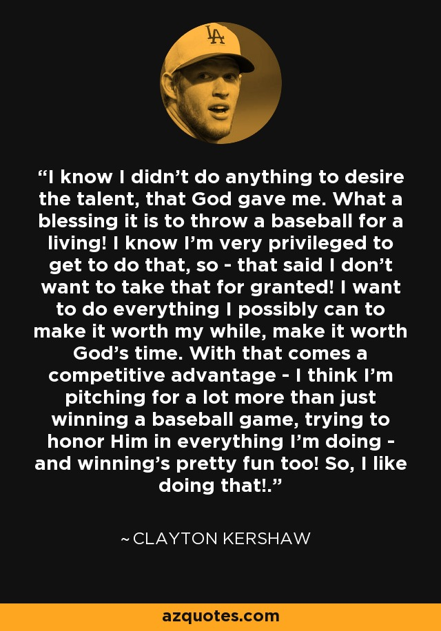 I know I didn't do anything to desire the talent, that God gave me. What a blessing it is to throw a baseball for a living! I know I'm very privileged to get to do that, so - that said I don't want to take that for granted! I want to do everything I possibly can to make it worth my while, make it worth God's time. With that comes a competitive advantage - I think I'm pitching for a lot more than just winning a baseball game, trying to honor Him in everything I'm doing - and winning's pretty fun too! So, I like doing that!. - Clayton Kershaw
