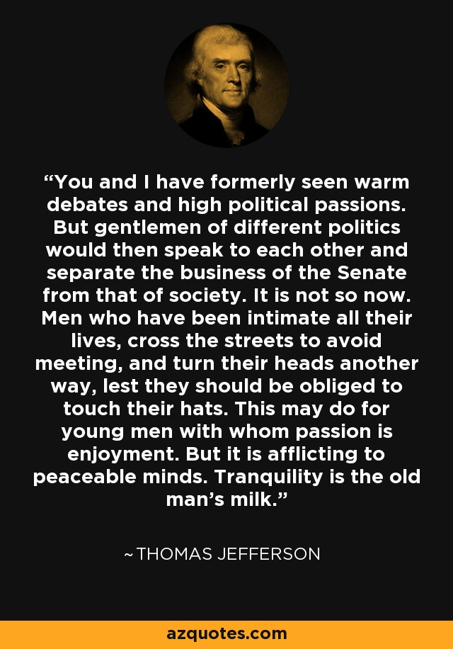 You and I have formerly seen warm debates and high political passions. But gentlemen of different politics would then speak to each other and separate the business of the Senate from that of society. It is not so now. Men who have been intimate all their lives, cross the streets to avoid meeting, and turn their heads another way, lest they should be obliged to touch their hats. This may do for young men with whom passion is enjoyment. But it is afflicting to peaceable minds. Tranquility is the old man's milk. - Thomas Jefferson