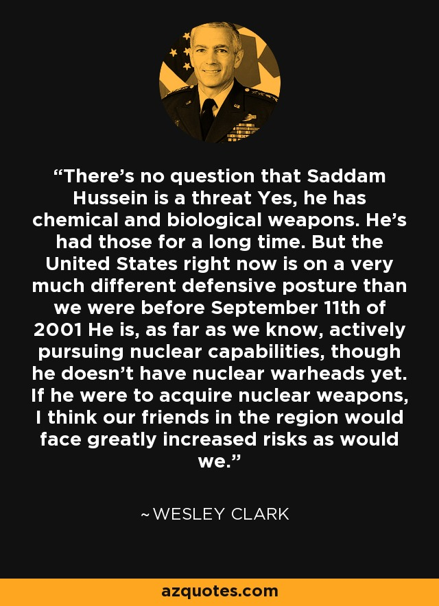 There's no question that Saddam Hussein is a threat Yes, he has chemical and biological weapons. He's had those for a long time. But the United States right now is on a very much different defensive posture than we were before September 11th of 2001 He is, as far as we know, actively pursuing nuclear capabilities, though he doesn't have nuclear warheads yet. If he were to acquire nuclear weapons, I think our friends in the region would face greatly increased risks as would we. - Wesley Clark