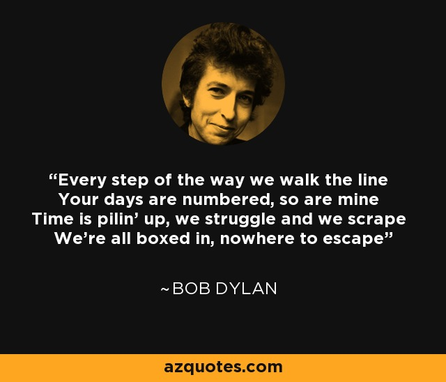 Every step of the way we walk the line Your days are numbered, so are mine Time is pilin' up, we struggle and we scrape We're all boxed in, nowhere to escape - Bob Dylan