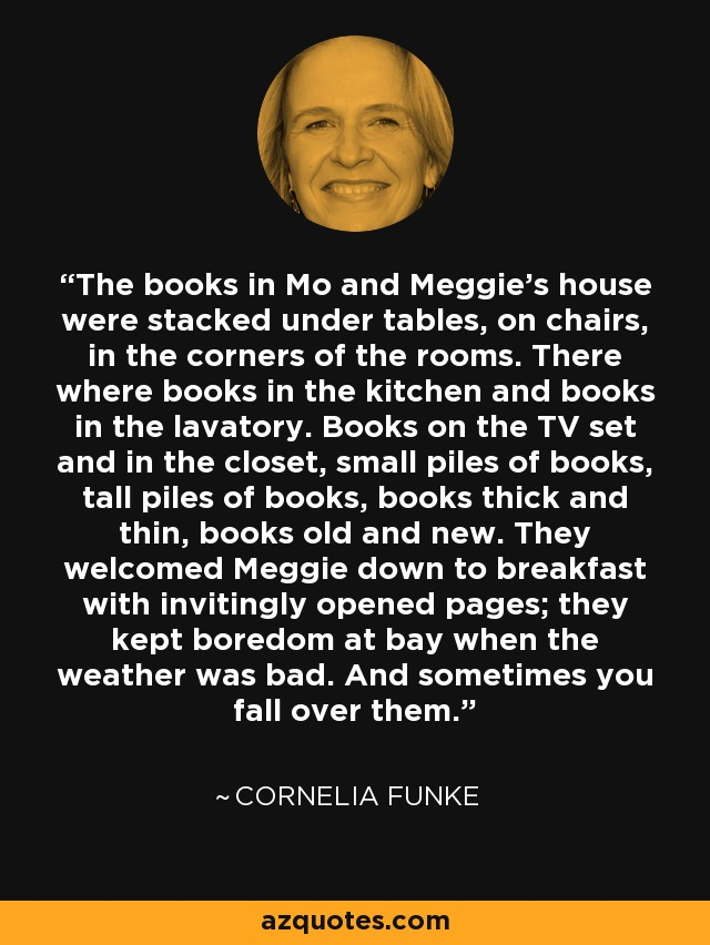 The books in Mo and Meggie's house were stacked under tables, on chairs, in the corners of the rooms. There where books in the kitchen and books in the lavatory. Books on the TV set and in the closet, small piles of books, tall piles of books, books thick and thin, books old and new. They welcomed Meggie down to breakfast with invitingly opened pages; they kept boredom at bay when the weather was bad. And sometimes you fall over them. - Cornelia Funke
