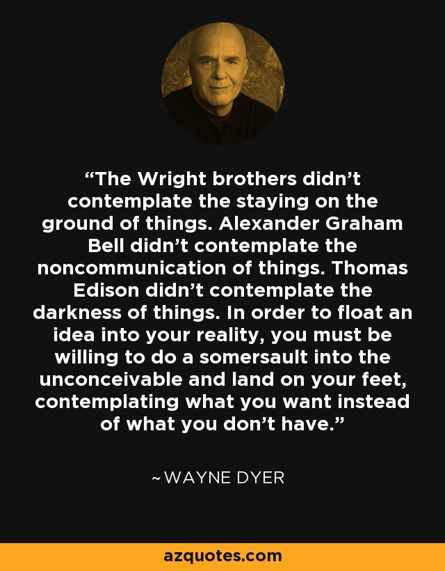 The Wright brothers didn't contemplate the staying on the ground of things. Alexander Graham Bell didn't contemplate the noncommunication of things. Thomas Edison didn't contemplate the darkness of things. In order to float an idea into your reality, you must be willing to do a somersault into the unconceivable and land on your feet, contemplating what you want instead of what you don't have. - Wayne Dyer