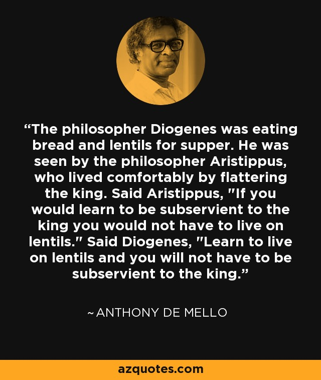 The philosopher Diogenes was eating bread and lentils for supper. He was seen by the philosopher Aristippus, who lived comfortably by flattering the king. Said Aristippus,