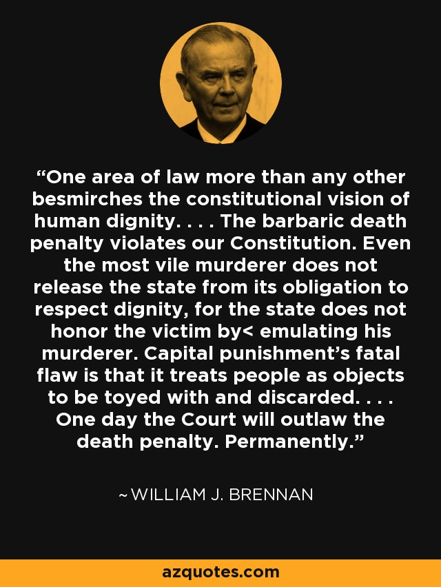One area of law more than any other besmirches the constitutional vision of human dignity. . . . The barbaric death penalty violates our Constitution. Even the most vile murderer does not release the state from its obligation to respect dignity, for the state does not honor the victim by< emulating his murderer. Capital punishment's fatal flaw is that it treats people as objects to be toyed with and discarded. . . . One day the Court will outlaw the death penalty. Permanently. - William J. Brennan