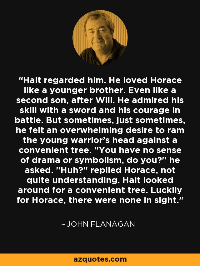 Halt regarded him. He loved Horace like a younger brother. Even like a second son, after Will. He admired his skill with a sword and his courage in battle. But sometimes, just sometimes, he felt an overwhelming desire to ram the young warrior's head against a convenient tree.