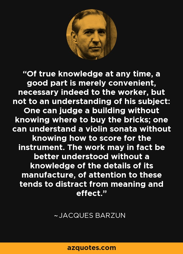 Of true knowledge at any time, a good part is merely convenient, necessary indeed to the worker, but not to an understanding of his subject: One can judge a building without knowing where to buy the bricks; one can understand a violin sonata without knowing how to score for the instrument. The work may in fact be better understood without a knowledge of the details of its manufacture, of attention to these tends to distract from meaning and effect. - Jacques Barzun