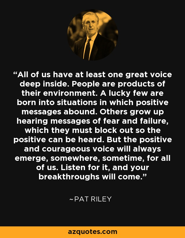 All of us have at least one great voice deep inside. People are products of their environment. A lucky few are born into situations in which positive messages abound. Others grow up hearing messages of fear and failure, which they must block out so the positive can be heard. But the positive and courageous voice will always emerge, somewhere, sometime, for all of us. Listen for it, and your breakthroughs will come. - Pat Riley