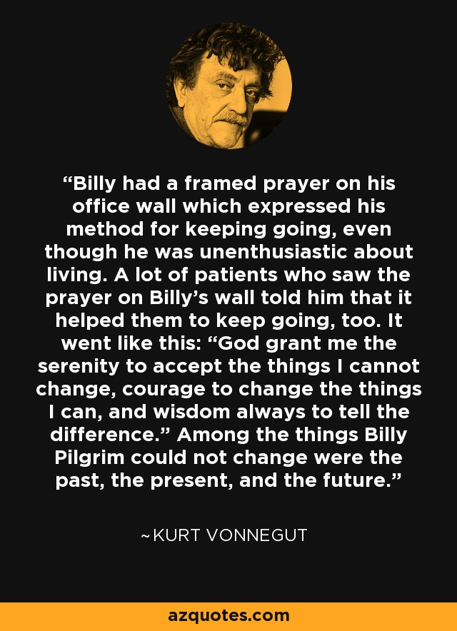"Billy had a framed prayer on his office wall which expressed his method for keeping going, even though he was unenthusiastic about living. A lot of patients who saw the prayer on Billy's wall told him that it helped them to keep going, too. It went like this: ""God grant me the serenity to accept the things I cannot change, courage to change the things I can, and wisdom always to tell the difference."" Among the things Billy Pilgrim could not change were the past, the present, and the future. - Kurt Vonnegut"
