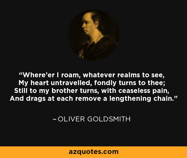 Where'er I roam, whatever realms to see, My heart untravelled, fondly turns to thee; Still to my brother turns, with ceaseless pain, And drags at each remove a lengthening chain. - Oliver Goldsmith