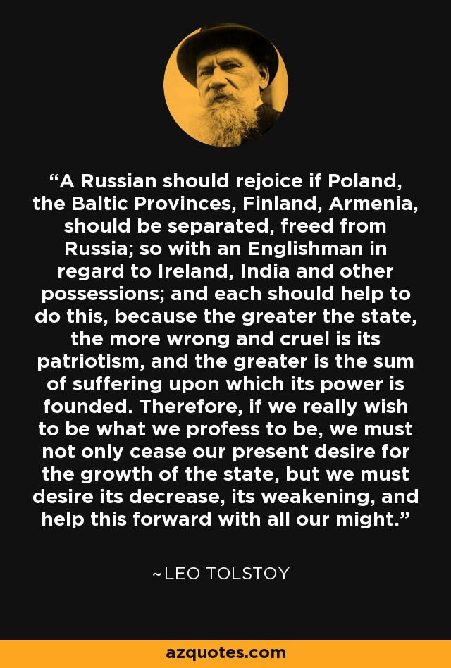A Russian should rejoice if Poland, the Baltic Provinces, Finland, Armenia, should be separated, freed from Russia; so with an Englishman in regard to Ireland, India and other possessions; and each should help to do this, because the greater the state, the more wrong and cruel is its patriotism, and the greater is the sum of suffering upon which its power is founded. Therefore, if we really wish to be what we profess to be, we must not only cease our present desire for the growth of the state, but we must desire its decrease, its weakening, and help this forward with all our might. - Leo Tolstoy